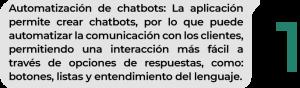 Automatización de chatbots: La aplicación permite crear chatbots, por lo que puede automatizar la comunicación con los clientes, permitiendo una interacción más fácil a través de opciones de respuestas, como: botones, listas y entendimiento del lenguaje.