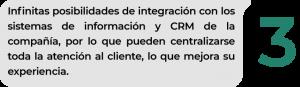 Infinitas posibilidades de integración con los sistemas de información y CRM de la compañía, por lo que pueden centralizarse toda la atención al cliente, lo que mejora su experiencia.