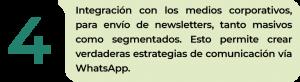 ntegración con los medios corporativos, para envío de newsletters, tanto masivos como segmentados. Esto permite crear verdaderas estrategias de comunicación vía WhatsApp.